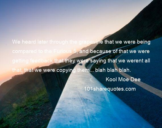 Kool Moe Dee - We heard later through the grapevine that we were being compared to the Furious 5, and because of that we were getting feedback that they were saying that we werent all that, that we were copying them... blah blah blah.