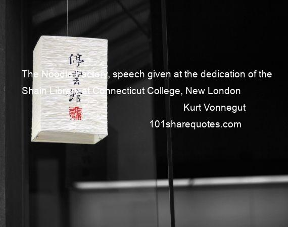 Kurt Vonnegut - The Noodle Factory, speech given at the dedication of the Shain Library at Connecticut College, New London