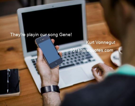 Kurt Vonnegut - They're playin our song Gene!