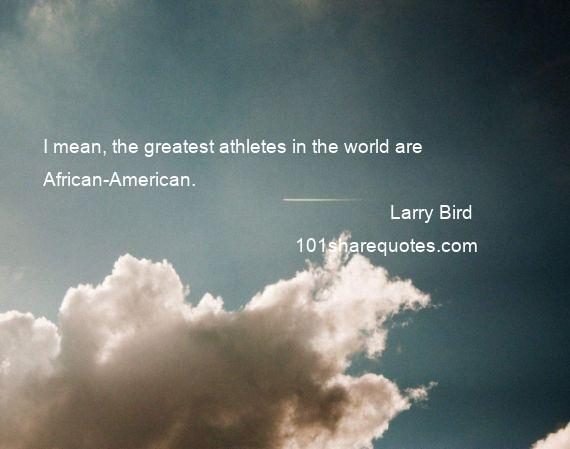 Larry Bird - I mean, the greatest athletes in the world are African-American.
