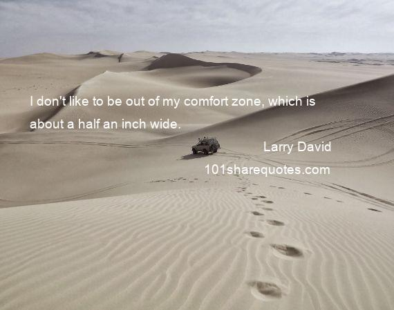 Larry David - I don't like to be out of my comfort zone, which is about a half an inch wide.