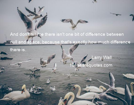 Larry Wall - And don't tell me there isn't one bit of difference between null and space, because that's exactly how much difference there is.