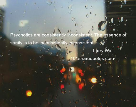Larry Wall - Psychotics are consistently inconsistent. The essence of sanity is to be inconsistently inconsistent.