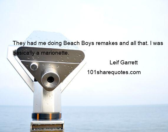 Leif Garrett - They had me doing Beach Boys remakes and all that. I was basically a marionette.