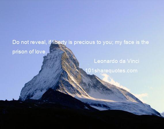 Leonardo da Vinci - Do not reveal, if liberty is precious to you; my face is the prison of love.