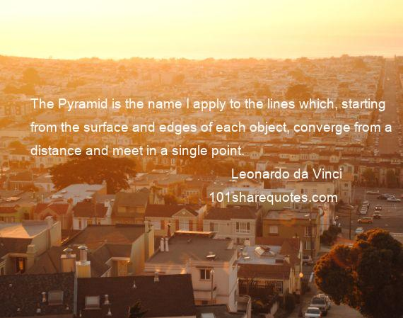 Leonardo da Vinci - The Pyramid is the name I apply to the lines which, starting from the surface and edges of each object, converge from a distance and meet in a single point.