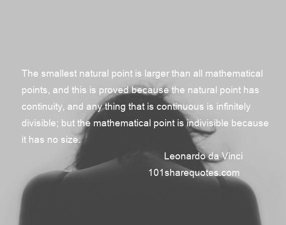 Leonardo da Vinci - The smallest natural point is larger than all mathematical points, and this is proved because the natural point has continuity, and any thing that is continuous is infinitely divisible; but the mathematical point is indivisible because it has no size.