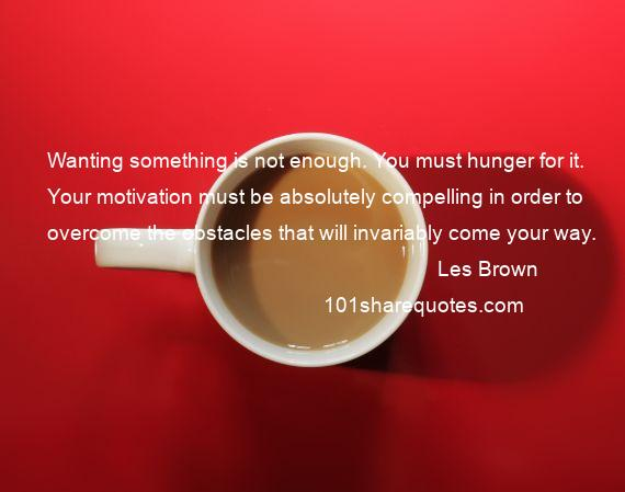 Les Brown - Wanting something is not enough. You must hunger for it. Your motivation must be absolutely compelling in order to overcome the obstacles that will invariably come your way.