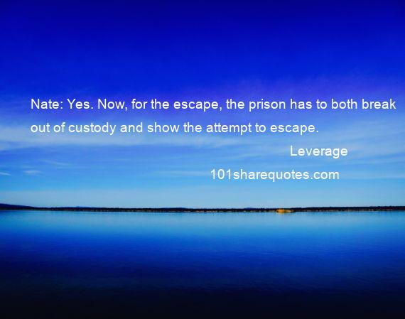 Leverage - Nate: Yes. Now, for the escape, the prison has to both break out of custody and show the attempt to escape.