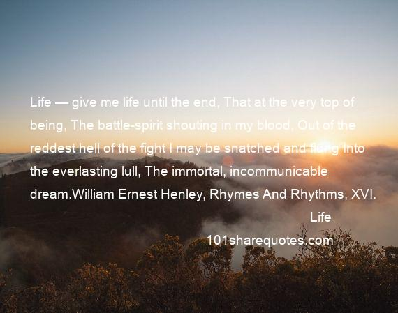 Life - Life — give me life until the end, That at the very top of being, The battle-spirit shouting in my blood, Out of the reddest hell of the fight I may be snatched and flung Into the everlasting lull, The immortal, incommunicable dream.William Ernest Henley, Rhymes And Rhythms, XVI.