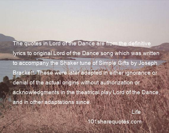 Life - The quotes in Lord of the Dance are from the definitive lyrics to original Lord of the Dance song which was written to accompany the Shaker tune of Simple Gifts by Joseph Brackett. These were later adapted in either ignorance or denial of the actual origins without authorization or acknowledgments in the theatrical play Lord of the Dance, and in other adaptations since.