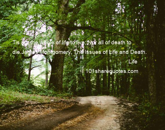 Life - Tis not the whole of life to live; Nor all of death to die.James Montgomery, The Issues of Life and Death.