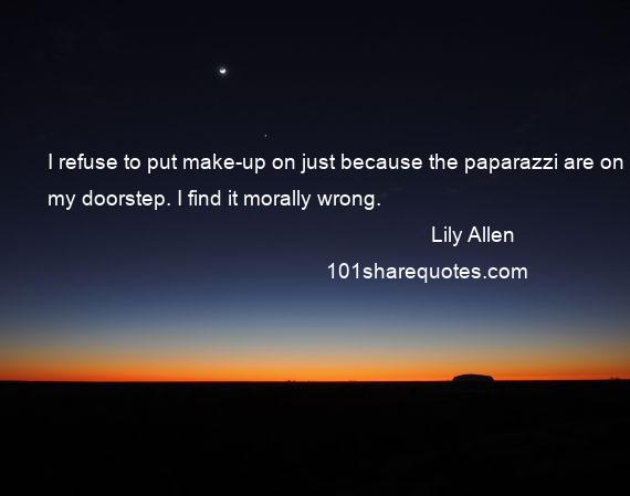 Lily Allen - I refuse to put make-up on just because the paparazzi are on my doorstep. I find it morally wrong.