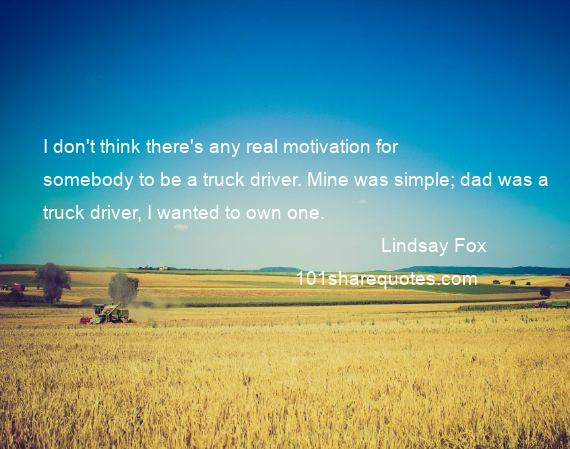 Lindsay Fox - I don't think there's any real motivation for somebody to be a truck driver. Mine was simple; dad was a truck driver, I wanted to own one.