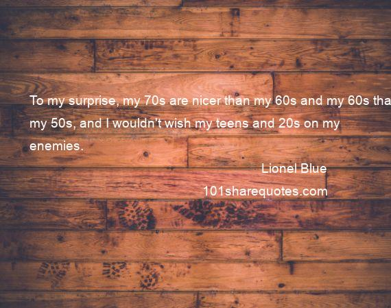 Lionel Blue - To my surprise, my 70s are nicer than my 60s and my 60s than my 50s, and I wouldn't wish my teens and 20s on my enemies.