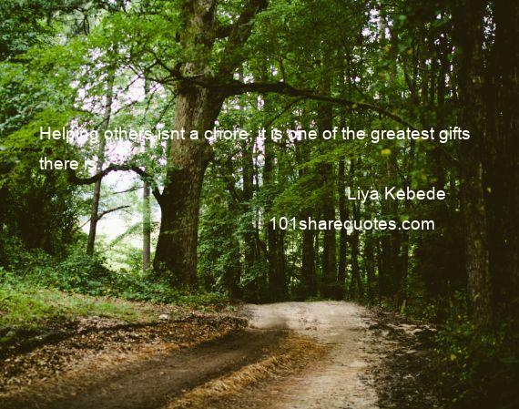 Liya Kebede - Helping others isnt a chore; it is one of the greatest gifts there is.