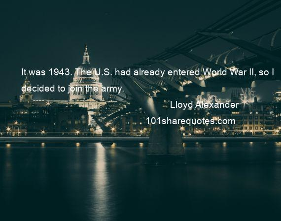 Lloyd Alexander - It was 1943. The U.S. had already entered World War II, so I decided to join the army.