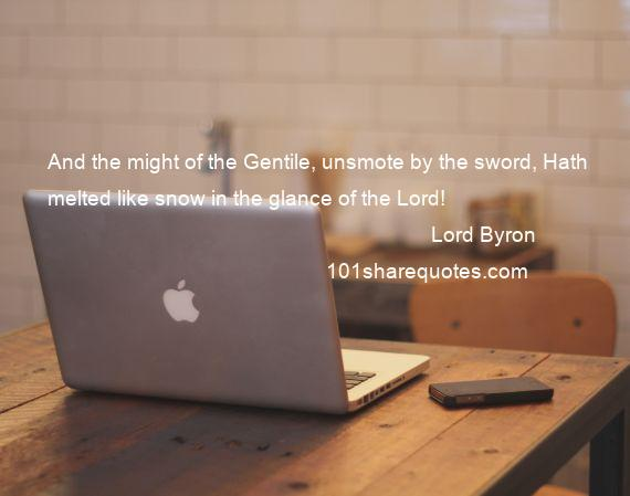 Lord Byron - And the might of the Gentile, unsmote by the sword, Hath melted like snow in the glance of the Lord!
