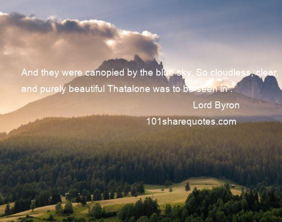 Lord Byron - And they were canopied by the blue sky, So cloudless, clear, and purely beautiful Thatalone was to be seen in .