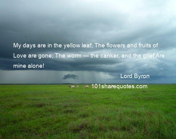 Lord Byron - My days are in the yellow leaf; The flowers and fruits of Love are gone; The worm — the canker, and the grief Are mine alone!