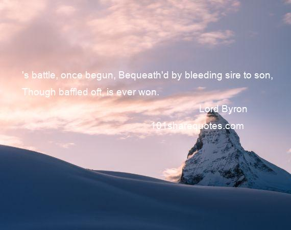 Lord Byron - 's battle, once begun, Bequeath'd by bleeding sire to son, Though baffled oft, is ever won.