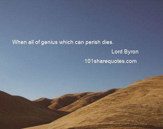 Lord Byron - When all of genius which can perish dies.