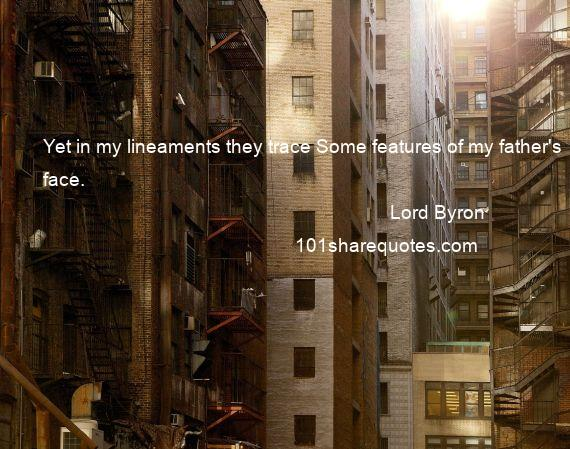 Lord Byron - Yet in my lineaments they trace Some features of my father's face.