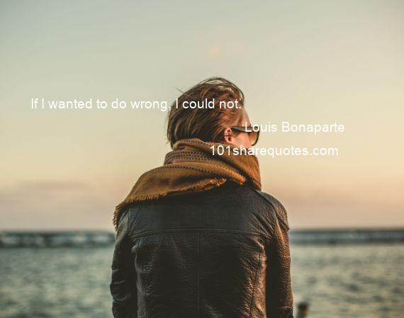Louis Bonaparte - If I wanted to do wrong, I could not.