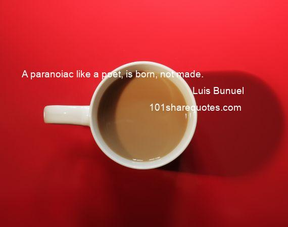 Luis Bunuel - A paranoiac like a poet, is born, not made.