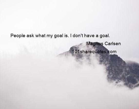 Magnus Carlsen - People ask what my goal is. I don't have a goal.