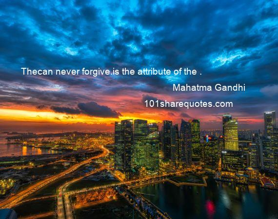 Mahatma Gandhi - Thecan never forgive.is the attribute of the .