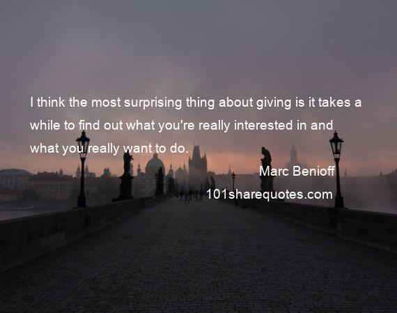 Marc Benioff - I think the most surprising thing about giving is it takes a while to find out what you're really interested in and what you really want to do.