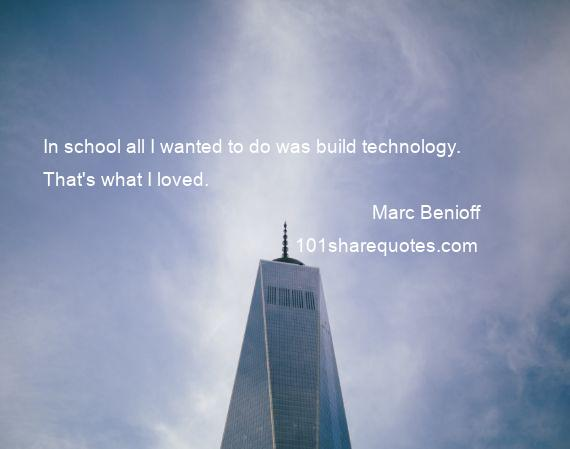 Marc Benioff - In school all I wanted to do was build technology. That's what I loved.