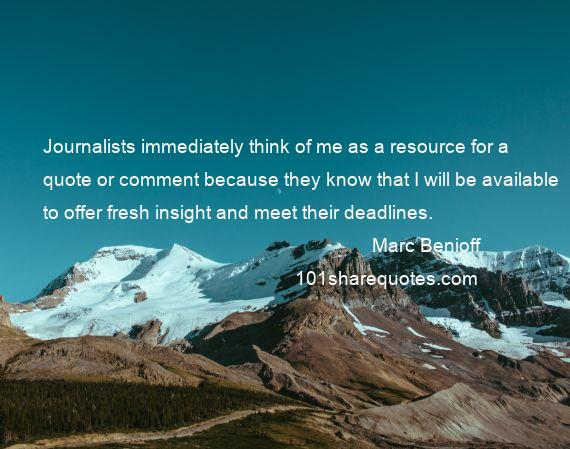 Marc Benioff - Journalists immediately think of me as a resource for a quote or comment because they know that I will be available to offer fresh insight and meet their deadlines.