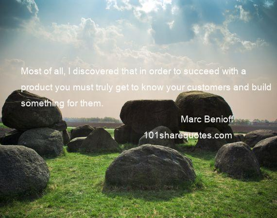 Marc Benioff - Most of all, I discovered that in order to succeed with a product you must truly get to know your customers and build something for them.