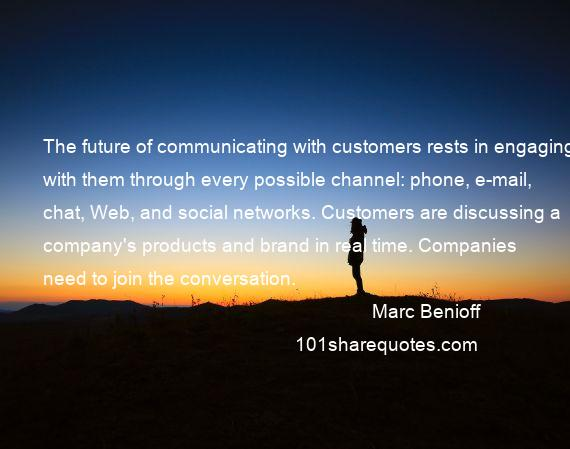 Marc Benioff - The future of communicating with customers rests in engaging with them through every possible channel: phone, e-mail, chat, Web, and social networks. Customers are discussing a company's products and brand in real time. Companies need to join the conversation.