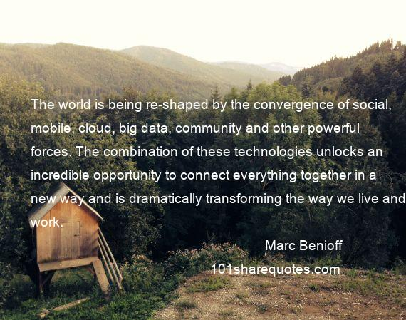 Marc Benioff - The world is being re-shaped by the convergence of social, mobile, cloud, big data, community and other powerful forces. The combination of these technologies unlocks an incredible opportunity to connect everything together in a new way and is dramatically transforming the way we live and work.