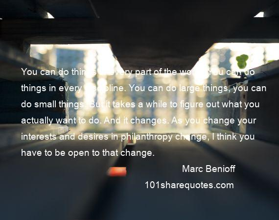 Marc Benioff - You can do things in every part of the world. You can do things in every discipline. You can do large things, you can do small things. But it takes a while to figure out what you actually want to do. And it changes. As you change your interests and desires in philanthropy change, I think you have to be open to that change.