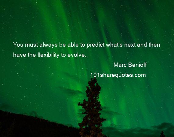 Marc Benioff - You must always be able to predict what's next and then have the flexibility to evolve.