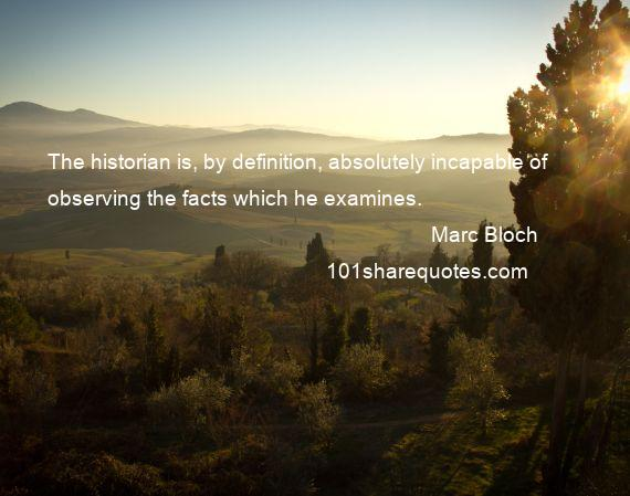 Marc Bloch - The historian is, by definition, absolutely incapable of observing the facts which he examines.