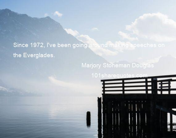 Marjory Stoneman Douglas - Since 1972, I've been going around making speeches on the Everglades.
