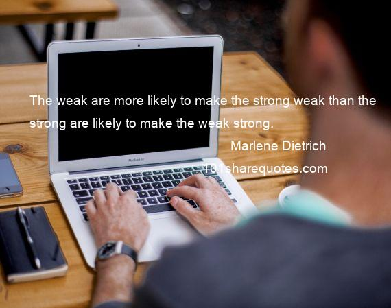 Marlene Dietrich - The weak are more likely to make the strong weak than the strong are likely to make the weak strong.