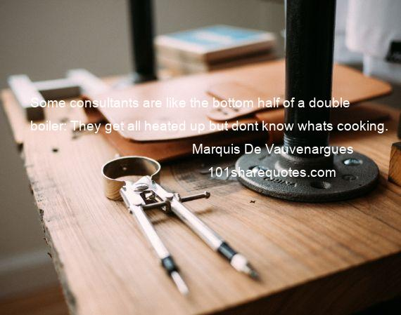 Marquis De Vauvenargues - Some consultants are like the bottom half of a double boiler: They get all heated up but dont know whats cooking.