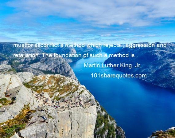 Martin Luther King, Jr. - mustfor allconflict a method which rejects , aggression and retaliation. The foundation of such a method is .