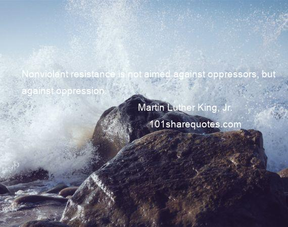 Martin Luther King, Jr. - Nonviolent resistance is not aimed against oppressors, but against oppression.