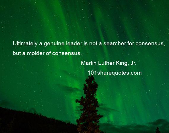 Martin Luther King, Jr. - Ultimately a genuine leader is not a searcher for consensus, but a molder of consensus.