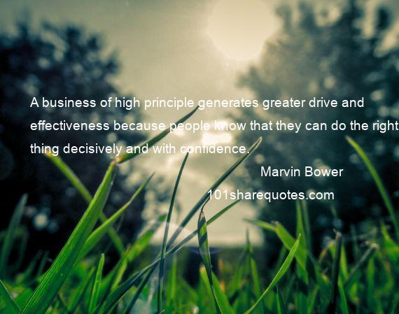 Marvin Bower - A business of high principle generates greater drive and effectiveness because people know that they can do the right thing decisively and with confidence.