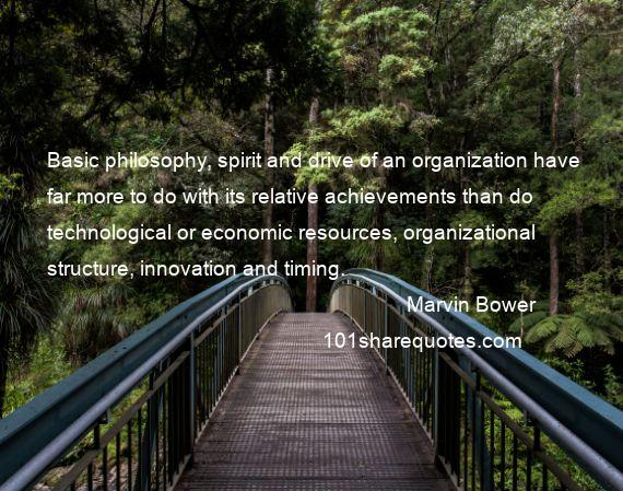 Marvin Bower - Basic philosophy, spirit and drive of an organization have far more to do with its relative achievements than do technological or economic resources, organizational structure, innovation and timing.