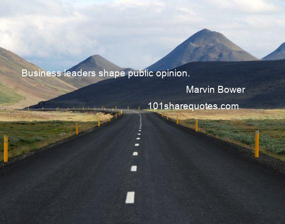 Marvin Bower - Business leaders shape public opinion.