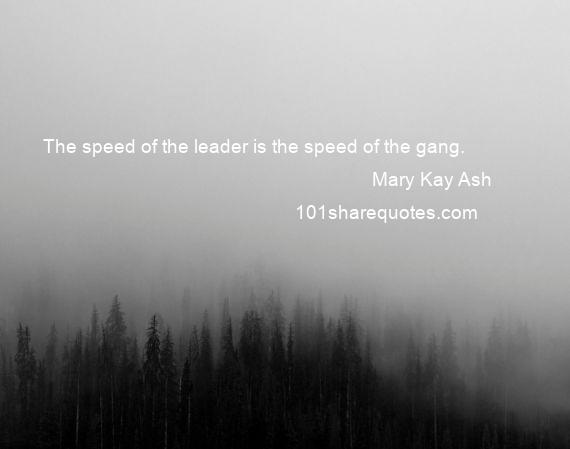 Mary Kay Ash - The speed of the leader is the speed of the gang.